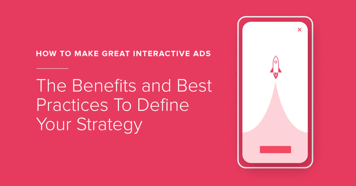 How To Make Great Interactive Ads: The Benefits and Best Practices To Define Your Strategy